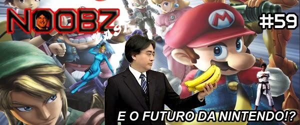 Noobzcast 59 - E o Futuro da Nintendo!?